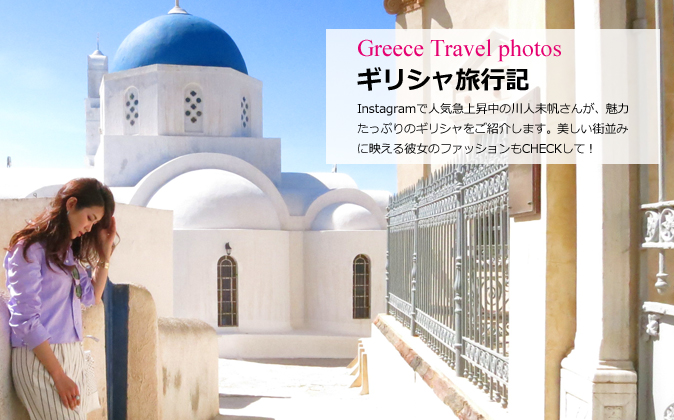 Greece travel report by a popular Japanese instagramer, Miho Kawahito. Let's check her travel style with her fashion fit nicely with beautiful Greek towns!